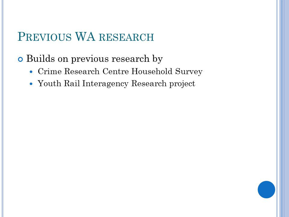 P REVIOUS WA RESEARCH Builds on previous research by Crime Research Centre Household Survey Youth Rail Interagency Research project