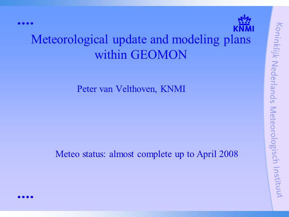 Meteorological update and modeling plans within GEOMON Peter van Velthoven, KNMI Meteo status: almost complete up to April 2008