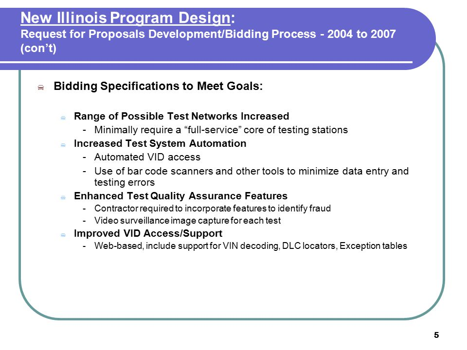6 New Illinois Program Design: Request for Proposals Development/Bidding Process - 2004 to 2007 (con't)  Bidding Specifications to Meet Goals (con't):  Enhanced Customer Information System - Web-based - Station locations - Current wait times - Repair facility performance  Provisions for contractor support for fleet-self testing  OBD Self-service pilot program (three locations)  Simplified contractor reimbursement formula  Five-year term with allowance for two one-year extensions
