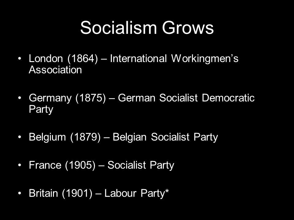 Socialism Grows London (1864) – International Workingmen's Association Germany (1875) – German Socialist Democratic Party Belgium (1879) – Belgian Soc