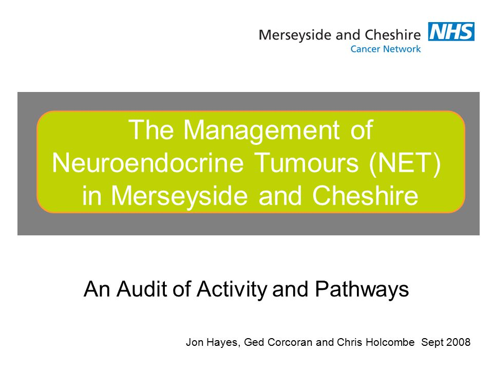 An Audit of Activity and Pathways The Management of Neuroendocrine Tumours (NET) in Merseyside and Cheshire Jon Hayes, Ged Corcoran and Chris Holcombe Sept 2008