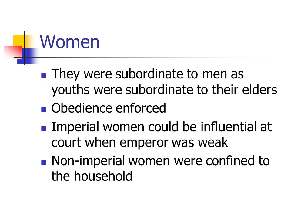 Women They were subordinate to men as youths were subordinate to their elders Obedience enforced Imperial women could be influential at court when emperor was weak Non-imperial women were confined to the household