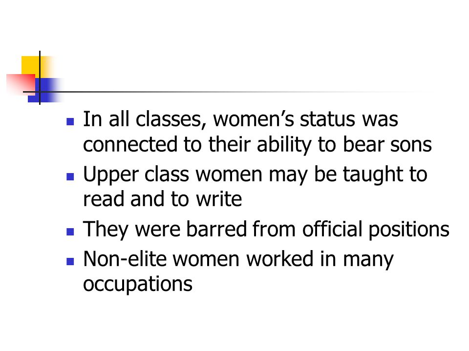 In all classes, women's status was connected to their ability to bear sons Upper class women may be taught to read and to write They were barred from official positions Non-elite women worked in many occupations