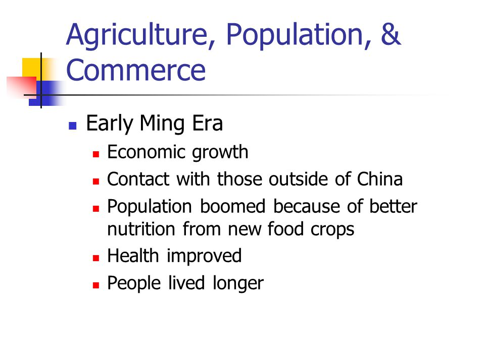 Agriculture, Population, & Commerce Early Ming Era Economic growth Contact with those outside of China Population boomed because of better nutrition from new food crops Health improved People lived longer