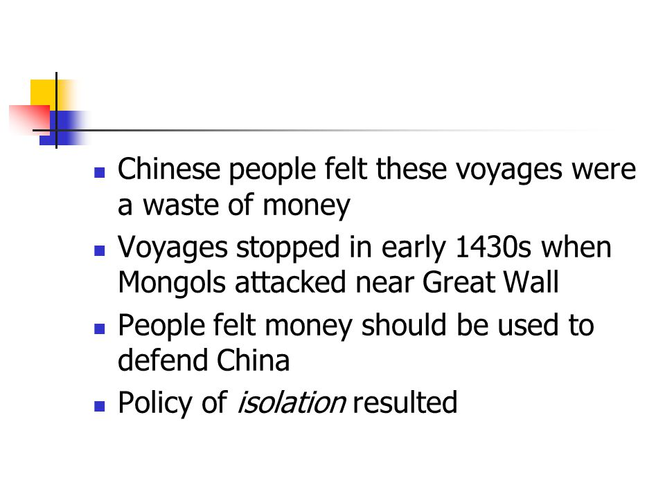 Chinese people felt these voyages were a waste of money Voyages stopped in early 1430s when Mongols attacked near Great Wall People felt money should be used to defend China Policy of isolation resulted