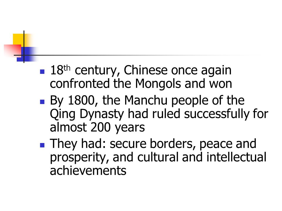 18 th century, Chinese once again confronted the Mongols and won By 1800, the Manchu people of the Qing Dynasty had ruled successfully for almost 200 years They had: secure borders, peace and prosperity, and cultural and intellectual achievements