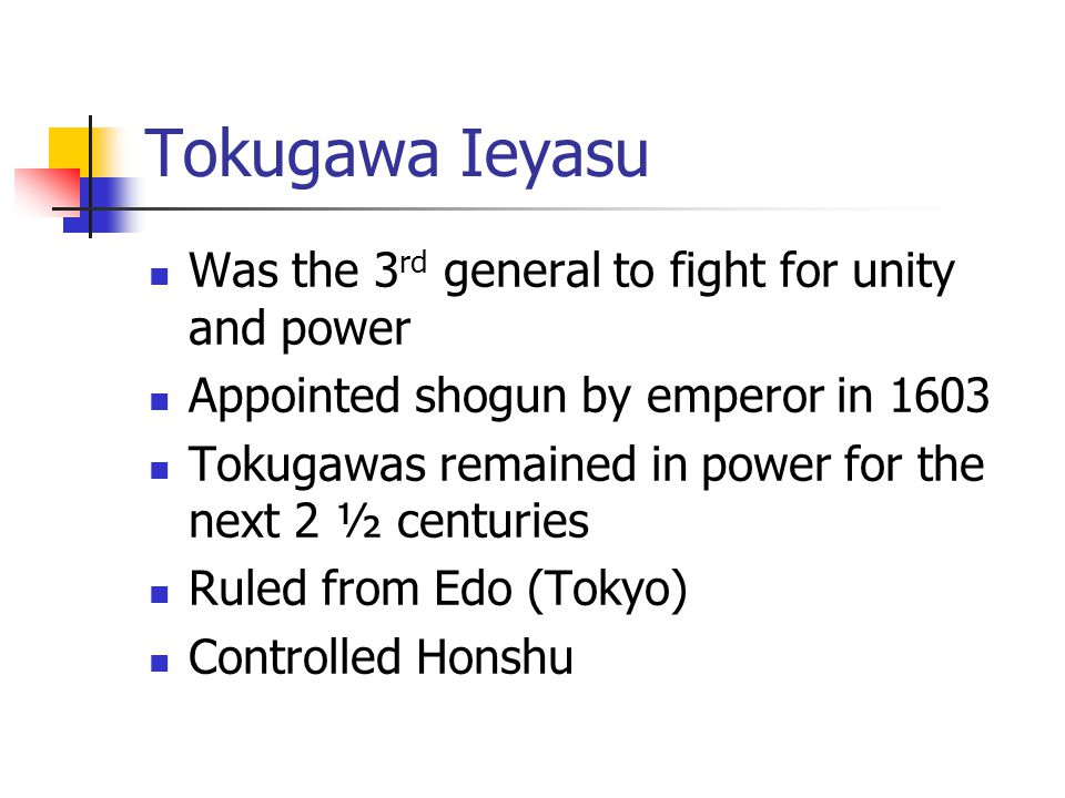 Tokugawa Ieyasu Was the 3 rd general to fight for unity and power Appointed shogun by emperor in 1603 Tokugawas remained in power for the next 2 ½ centuries Ruled from Edo (Tokyo) Controlled Honshu