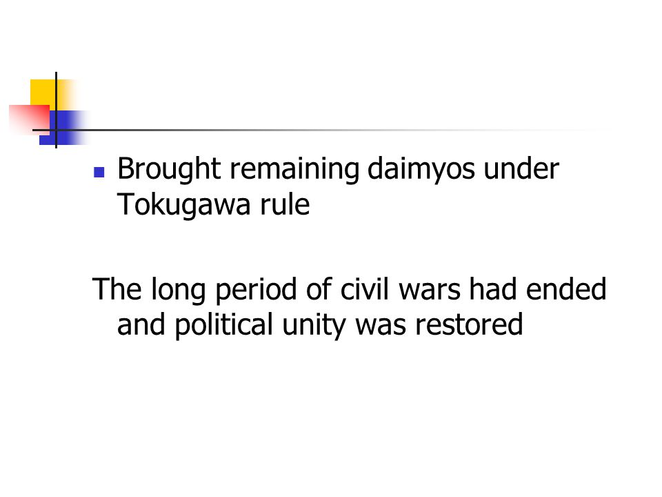Brought remaining daimyos under Tokugawa rule The long period of civil wars had ended and political unity was restored