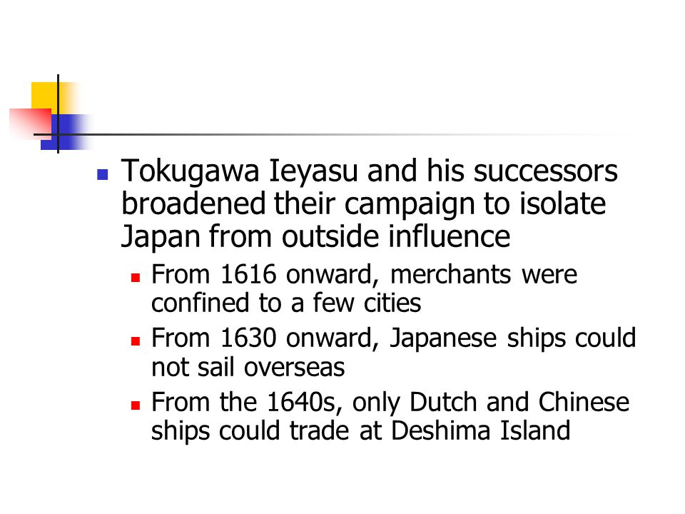 Tokugawa Ieyasu and his successors broadened their campaign to isolate Japan from outside influence From 1616 onward, merchants were confined to a few cities From 1630 onward, Japanese ships could not sail overseas From the 1640s, only Dutch and Chinese ships could trade at Deshima Island