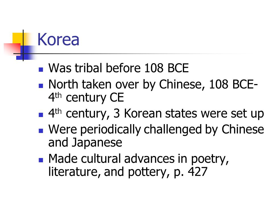 Korea Was tribal before 108 BCE North taken over by Chinese, 108 BCE- 4 th century CE 4 th century, 3 Korean states were set up Were periodically challenged by Chinese and Japanese Made cultural advances in poetry, literature, and pottery, p.