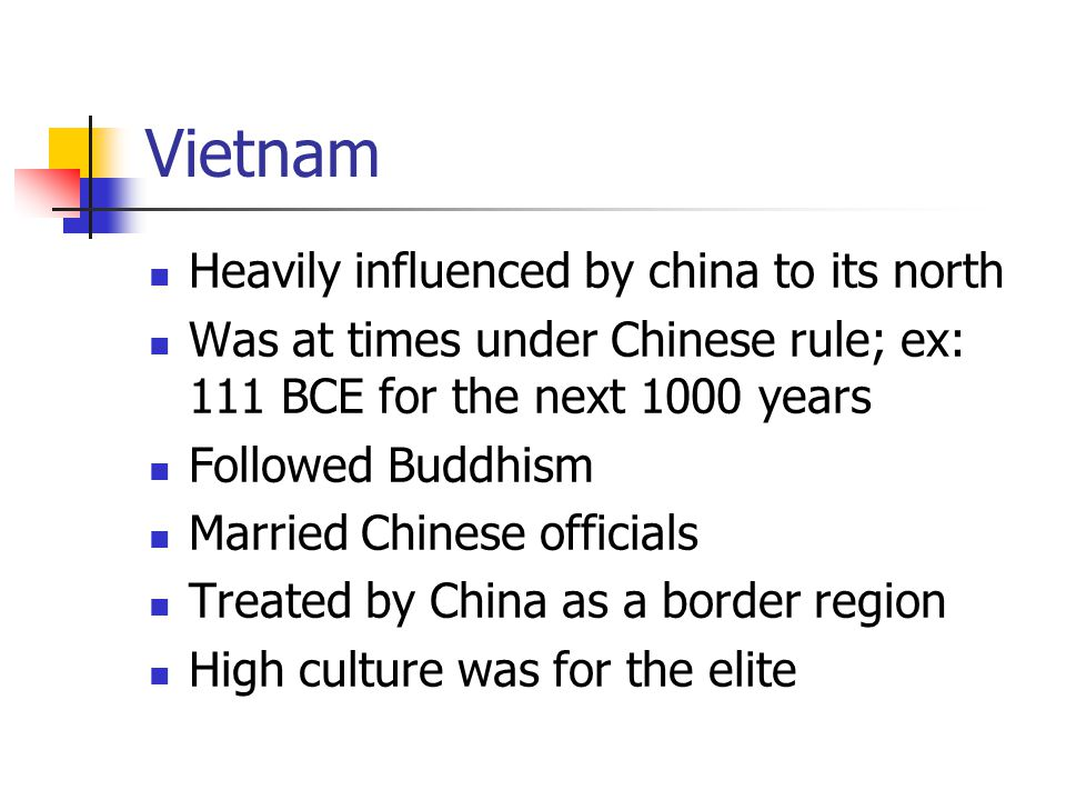 Vietnam Heavily influenced by china to its north Was at times under Chinese rule; ex: 111 BCE for the next 1000 years Followed Buddhism Married Chinese officials Treated by China as a border region High culture was for the elite
