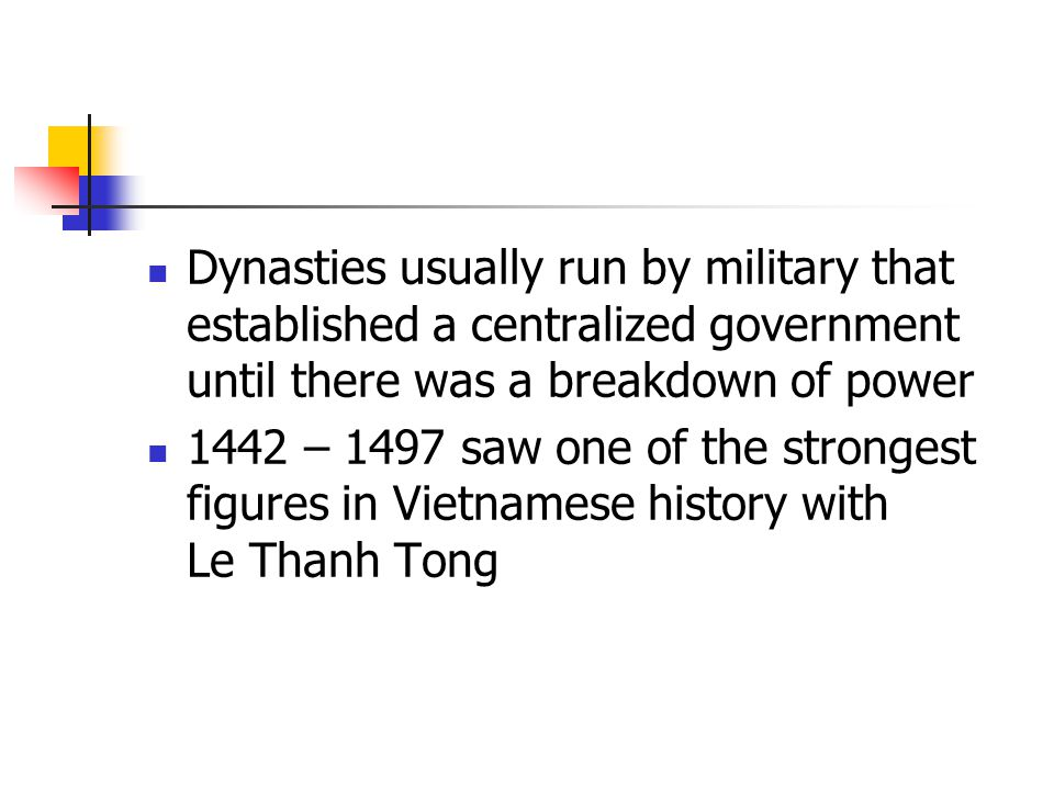 Dynasties usually run by military that established a centralized government until there was a breakdown of power 1442 – 1497 saw one of the strongest figures in Vietnamese history with Le Thanh Tong