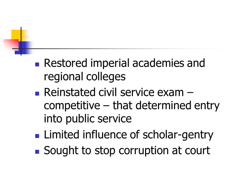 Restored imperial academies and regional colleges Reinstated civil service exam – competitive – that determined entry into public service Limited influence of scholar-gentry Sought to stop corruption at court