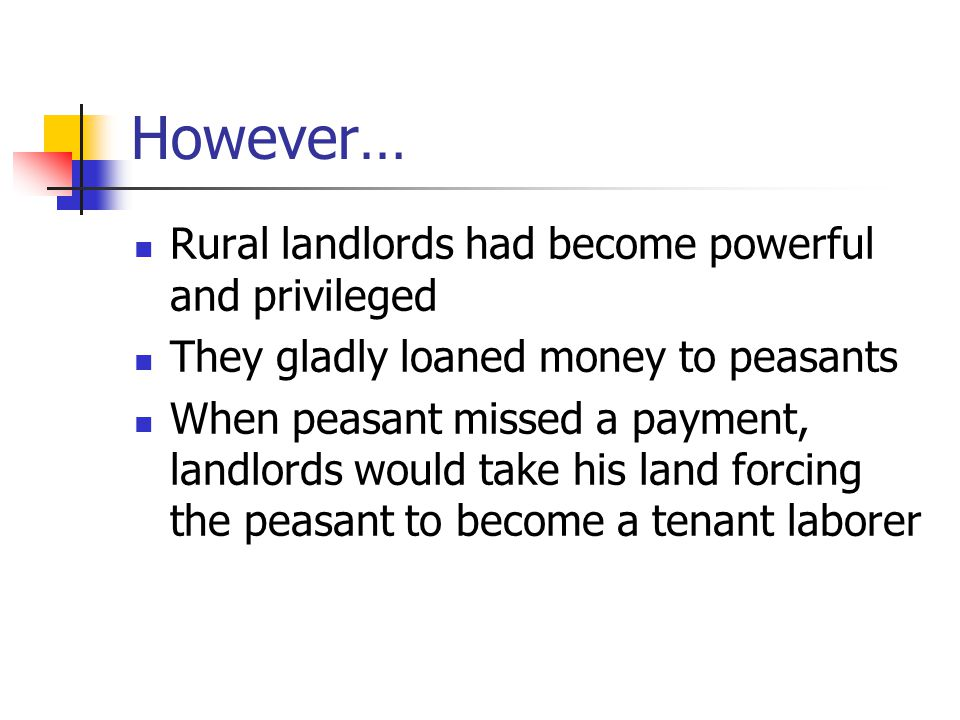 However… Rural landlords had become powerful and privileged They gladly loaned money to peasants When peasant missed a payment, landlords would take his land forcing the peasant to become a tenant laborer