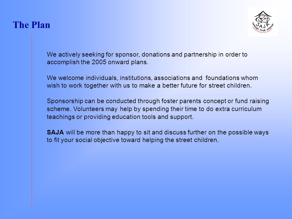 The Plan We actively seeking for sponsor, donations and partnership in order to accomplish the 2005 onward plans.