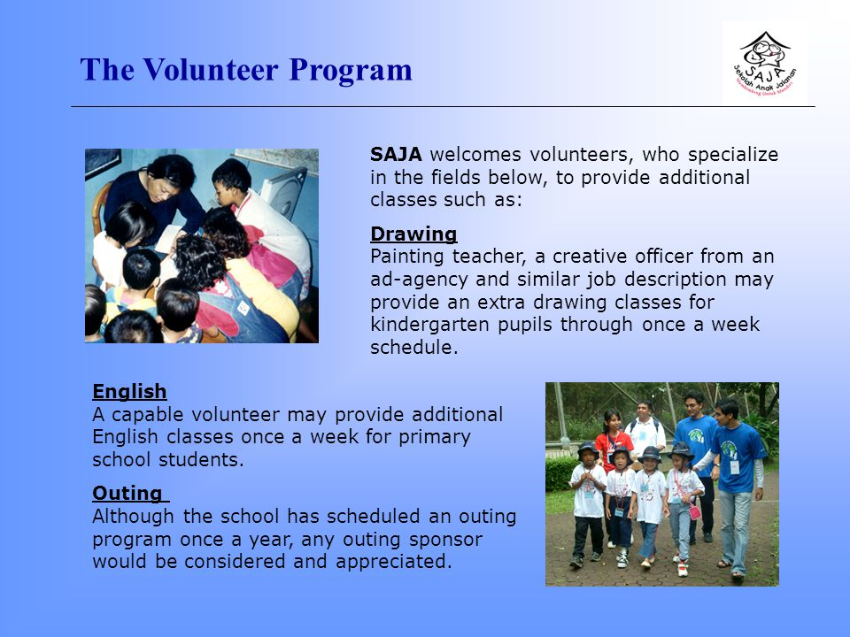 The Volunteer Program SAJA welcomes volunteers, who specialize in the fields below, to provide additional classes such as: Drawing Painting teacher, a creative officer from an ad-agency and similar job description may provide an extra drawing classes for kindergarten pupils through once a week schedule.