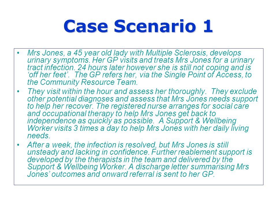 Case Scenario 1 Mrs Jones, a 45 year old lady with Multiple Sclerosis, develops urinary symptoms.