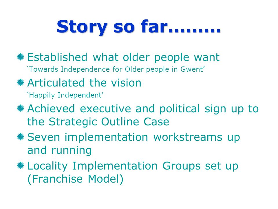Story so far……… Established what older people want 'Towards Independence for Older people in Gwent' Articulated the vision 'Happily Independent' Achieved executive and political sign up to the Strategic Outline Case Seven implementation workstreams up and running Locality Implementation Groups set up (Franchise Model)