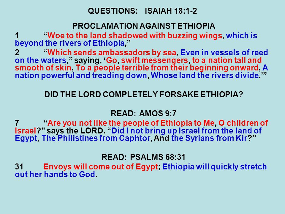 QUESTIONS:ISAIAH 18:1-2 PROCLAMATION AGAINST ETHIOPIA 1 Woe to the land shadowed with buzzing wings, which is beyond the rivers of Ethiopia, 2 Which sends ambassadors by sea, Even in vessels of reed on the waters, saying, 'Go, swift messengers, to a nation tall and smooth of skin, To a people terrible from their beginning onward, A nation powerful and treading down, Whose land the rivers divide.' DID THE LORD COMPLETELY FORSAKE ETHIOPIA.