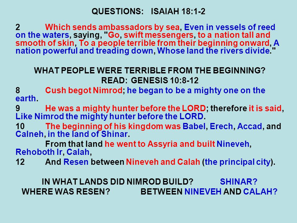 QUESTIONS:ISAIAH 18:1-2 2Which sends ambassadors by sea, Even in vessels of reed on the waters, saying, Go, swift messengers, to a nation tall and smooth of skin, To a people terrible from their beginning onward, A nation powerful and treading down, Whose land the rivers divide. WHAT PEOPLE WERE TERRIBLE FROM THE BEGINNING.