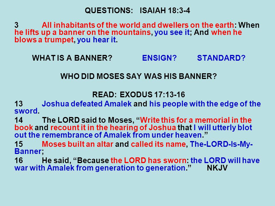 QUESTIONS:ISAIAH 18:3-4 3All inhabitants of the world and dwellers on the earth: When he lifts up a banner on the mountains, you see it; And when he blows a trumpet, you hear it.
