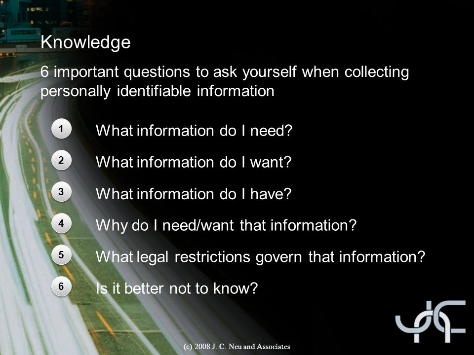 Knowledge (c) 2008 J. C. Neu and Associates 1 1 2 2 3 3 6 important questions to ask yourself when collecting personally identifiable information What