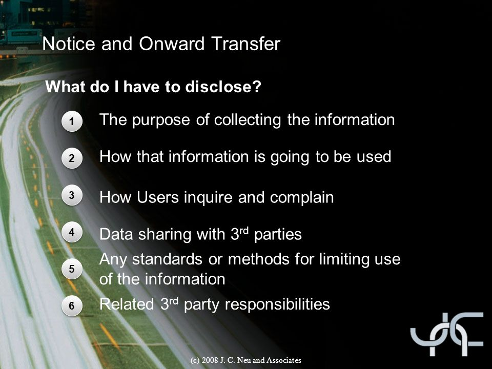 Notice and Onward Transfer What do I have to disclose? (c) 2008 J. C. Neu and Associates 1 1 2 2 3 3 4 4 5 5 The purpose of collecting the information