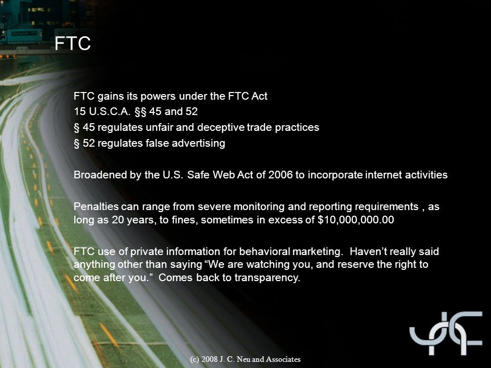 FTC FTC gains its powers under the FTC Act 15 U.S.C.A. §§ 45 and 52 § 45 regulates unfair and deceptive trade practices § 52 regulates false advertisi