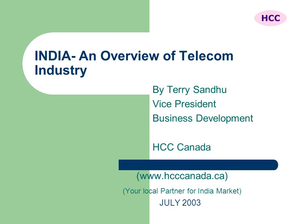 INDIA- An Overview of Telecom Industry By Terry Sandhu Vice President Business Development HCC Canada (www.hcccanada.ca) (Your local Partner for India Market) JULY 2003