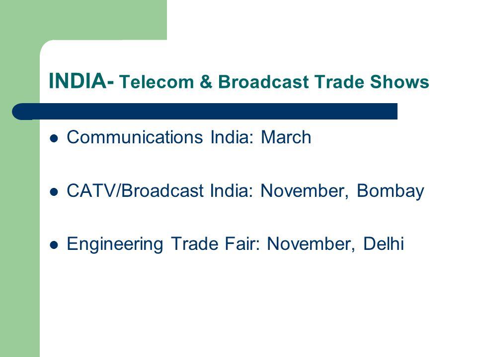INDIA- Telecom & Broadcast Trade Shows Communications India: March CATV/Broadcast India: November, Bombay Engineering Trade Fair: November, Delhi