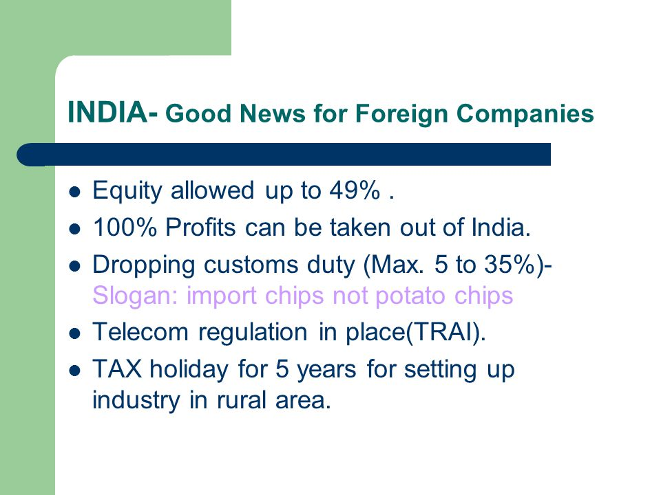 INDIA- Good News for Foreign Companies Equity allowed up to 49%. 100% Profits can be taken out of India. Dropping customs duty (Max. 5 to 35%)- Slogan