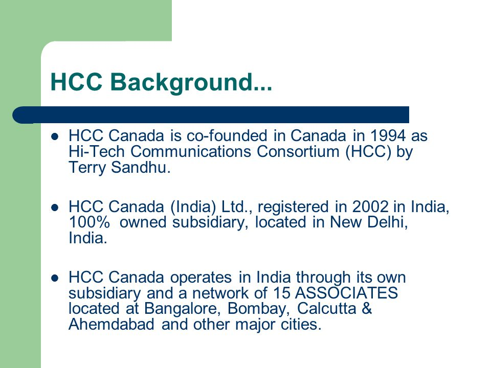 HCC Background... HCC Canada is co-founded in Canada in 1994 as Hi-Tech Communications Consortium (HCC) by Terry Sandhu. HCC Canada (India) Ltd., regi