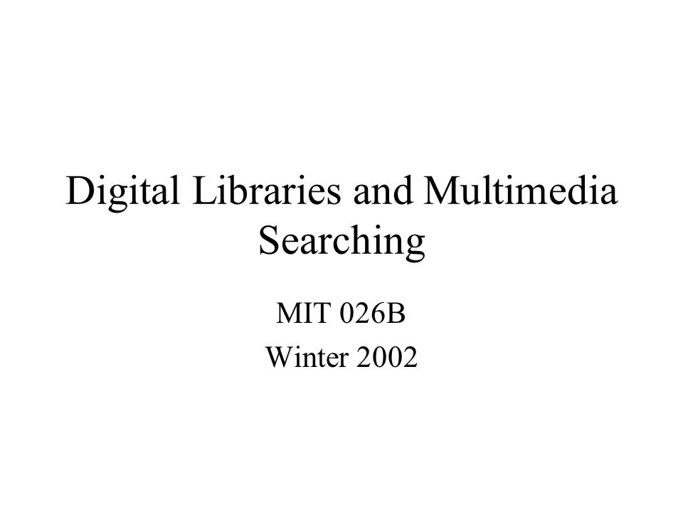 Digital Libraries and Multimedia Searching MIT 026B Winter 2002