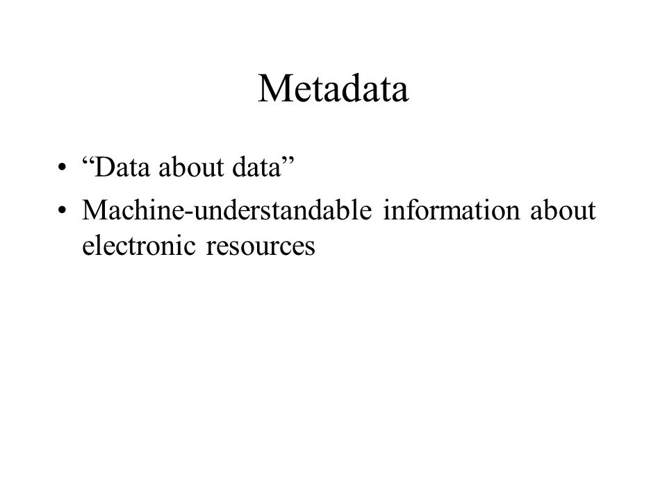 Metadata Data about data Machine-understandable information about electronic resources