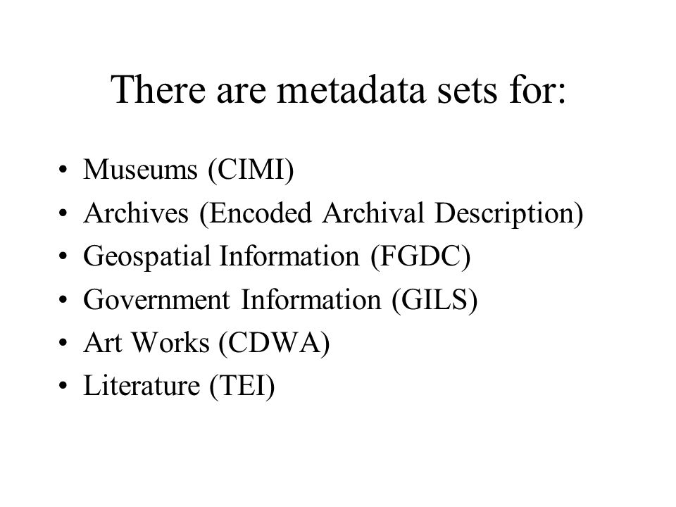 There are metadata sets for: Museums (CIMI) Archives (Encoded Archival Description) Geospatial Information (FGDC) Government Information (GILS) Art Works (CDWA) Literature (TEI)