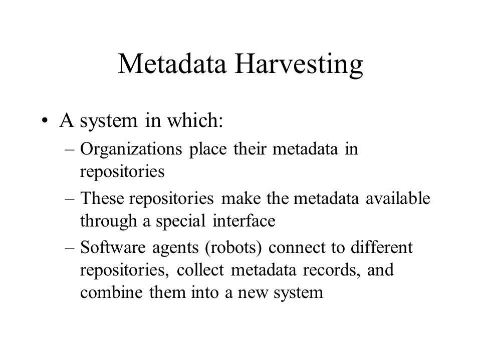 Metadata Harvesting A system in which: –Organizations place their metadata in repositories –These repositories make the metadata available through a special interface –Software agents (robots) connect to different repositories, collect metadata records, and combine them into a new system