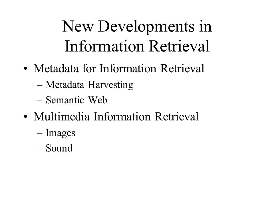 New Developments in Information Retrieval Metadata for Information Retrieval –Metadata Harvesting –Semantic Web Multimedia Information Retrieval –Images –Sound