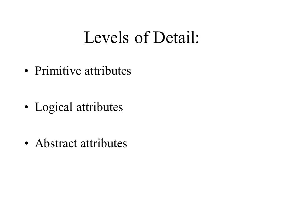 Levels of Detail: Primitive attributes Logical attributes Abstract attributes