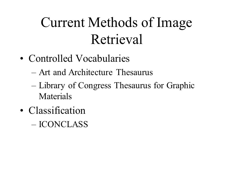 Current Methods of Image Retrieval Controlled Vocabularies –Art and Architecture Thesaurus –Library of Congress Thesaurus for Graphic Materials Classification –ICONCLASS