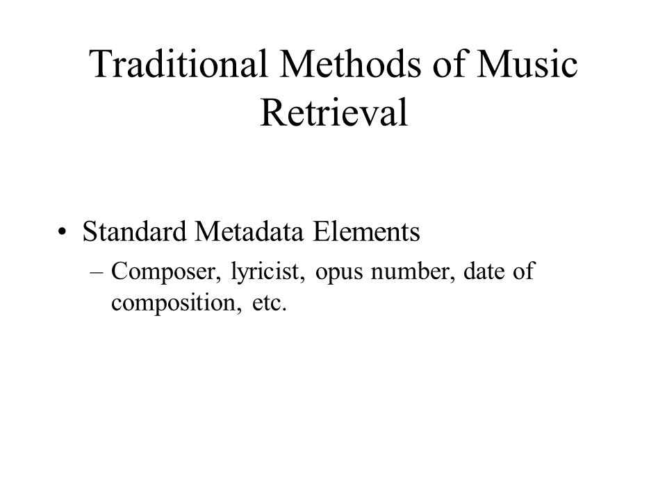 Traditional Methods of Music Retrieval Standard Metadata Elements –Composer, lyricist, opus number, date of composition, etc.
