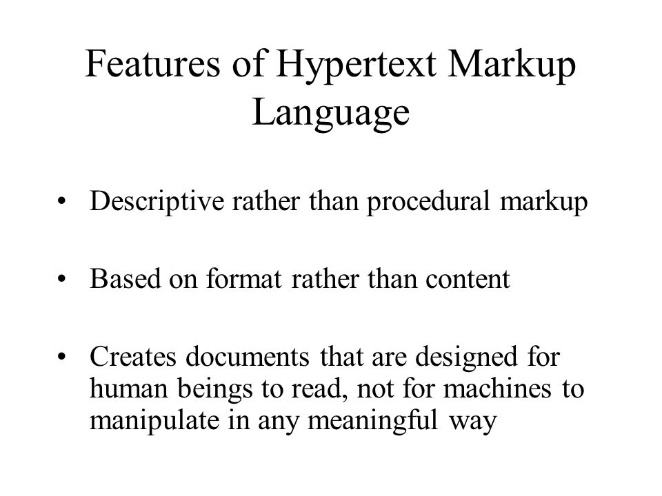 Features of Hypertext Markup Language Descriptive rather than procedural markup Based on format rather than content Creates documents that are designed for human beings to read, not for machines to manipulate in any meaningful way