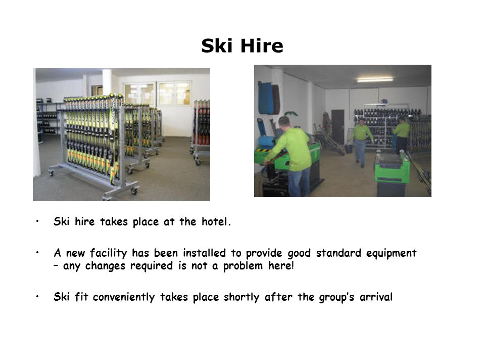 Ski Hire Ski hire takes place at the hotel. A new facility has been installed to provide good standard equipment – any changes required is not a probl