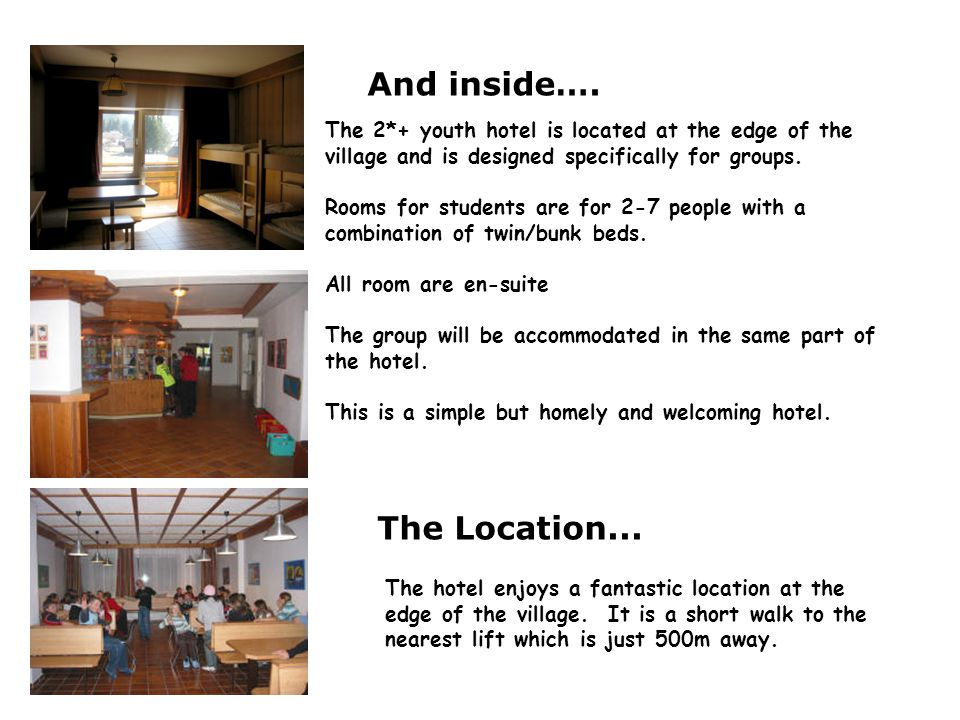 And inside…. The 2*+ youth hotel is located at the edge of the village and is designed specifically for groups. Rooms for students are for 2-7 people
