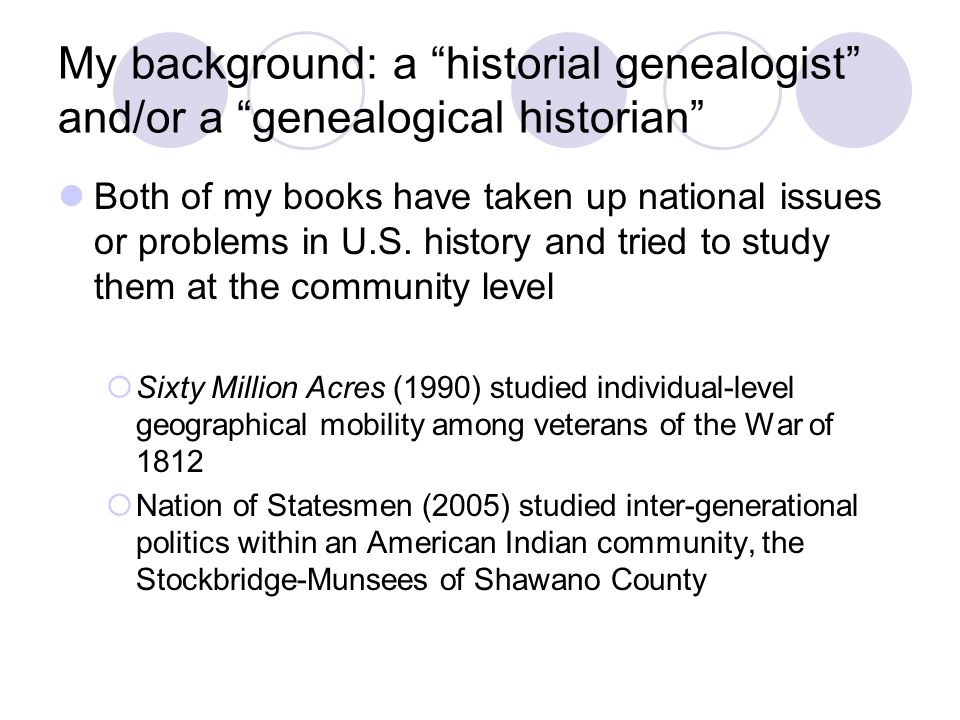 My background: a historial genealogist and/or a genealogical historian Both of my books have taken up national issues or problems in U.S.