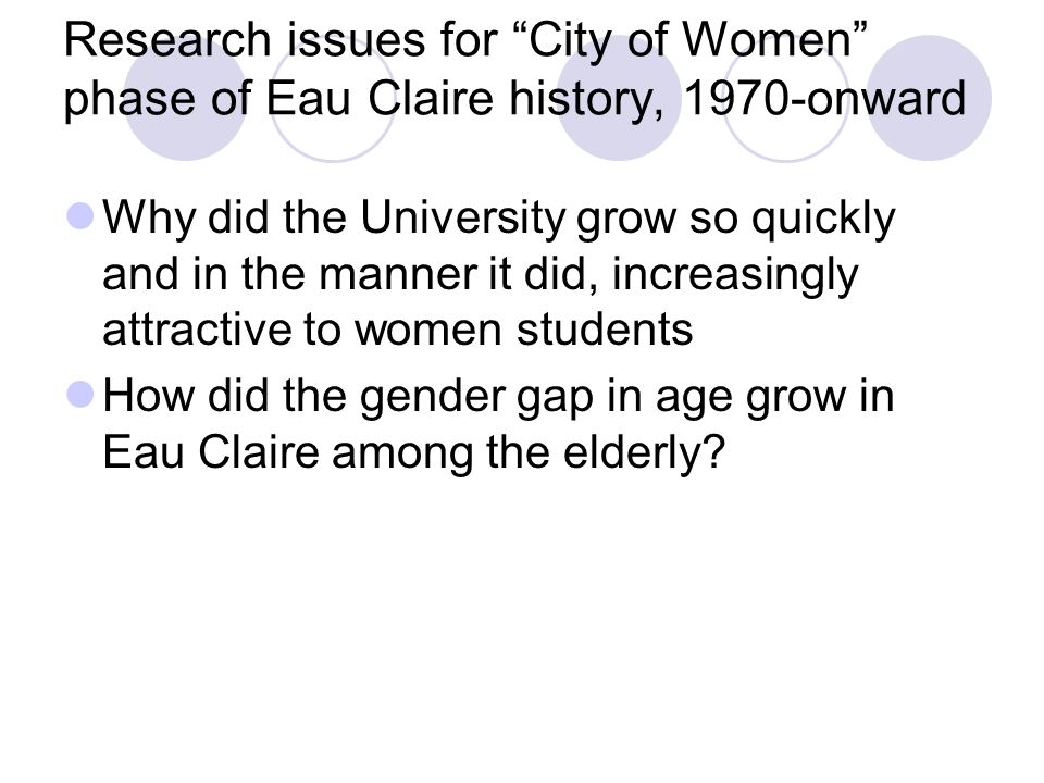 Research issues for City of Women phase of Eau Claire history, 1970-onward Why did the University grow so quickly and in the manner it did, increasingly attractive to women students How did the gender gap in age grow in Eau Claire among the elderly