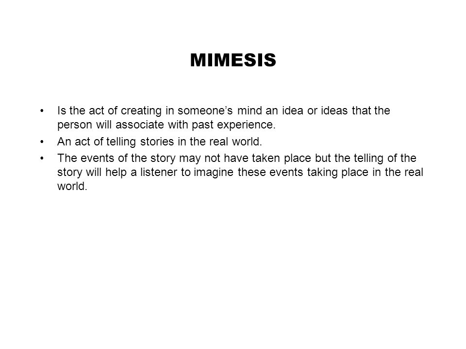MIMESIS Is the act of creating in someone's mind an idea or ideas that the person will associate with past experience.