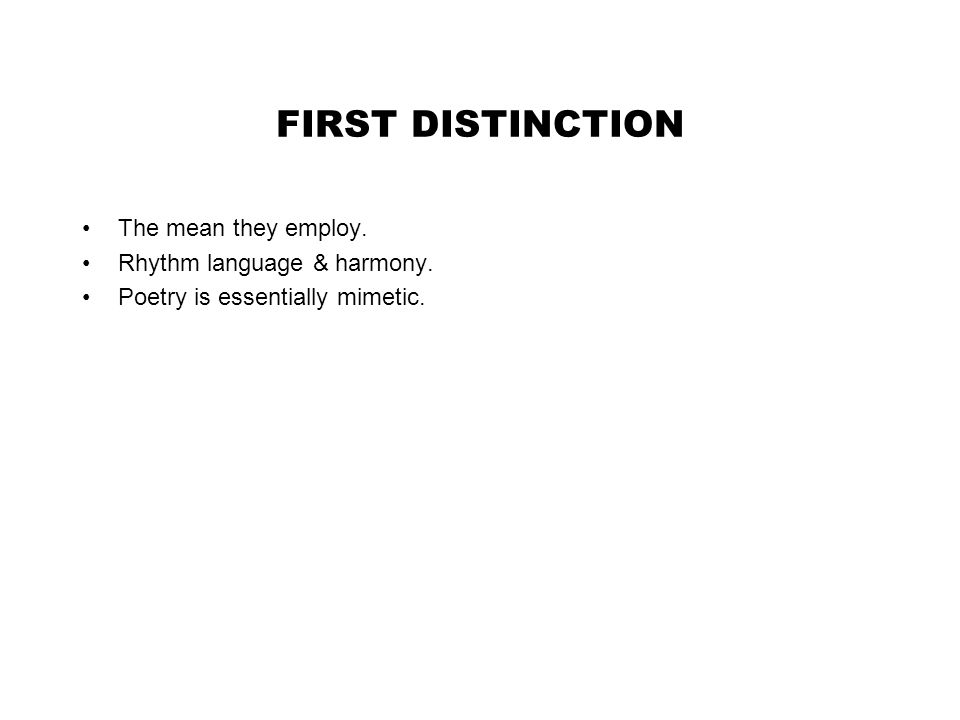FIRST DISTINCTION The mean they employ. Rhythm language & harmony. Poetry is essentially mimetic.