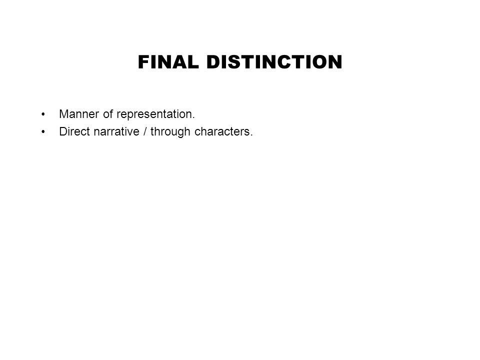 FINAL DISTINCTION Manner of representation. Direct narrative / through characters.