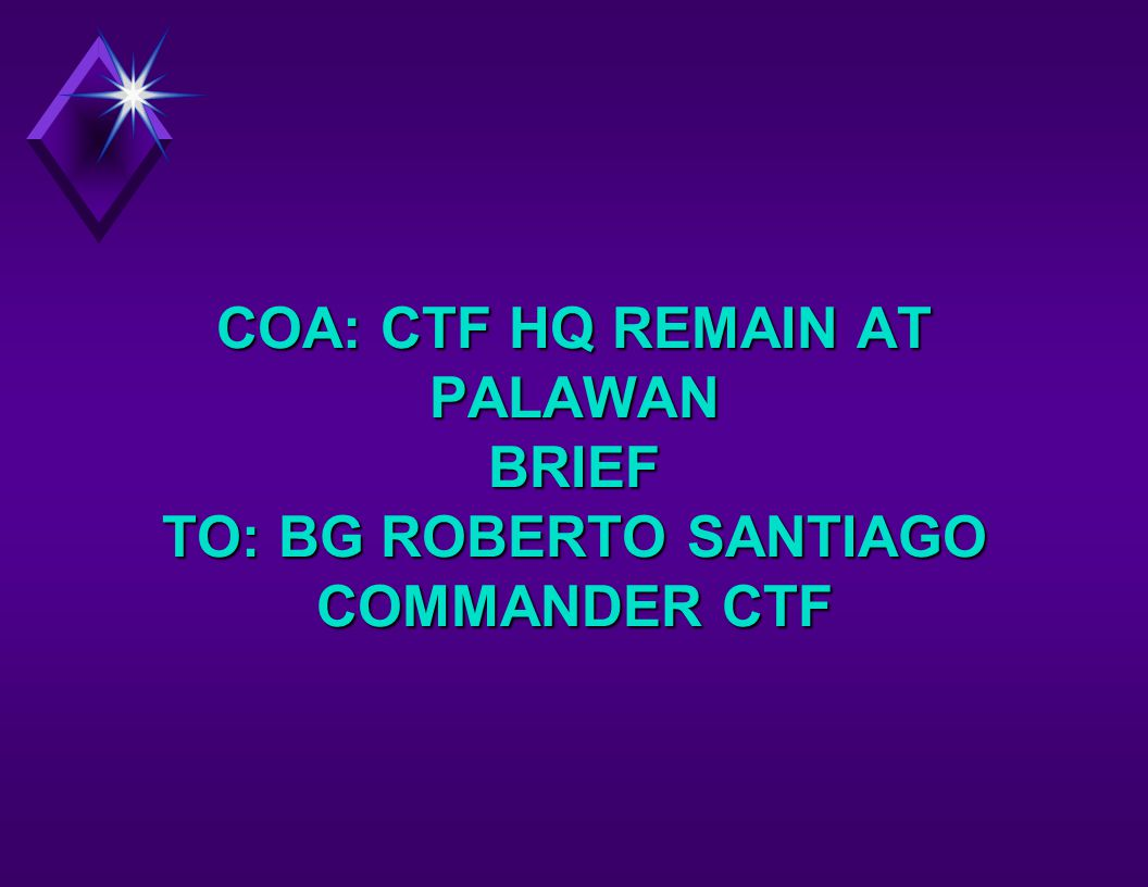 COA: CTF HQ REMAIN AT PALAWAN BRIEF TO: BG ROBERTO SANTIAGO COMMANDER CTF