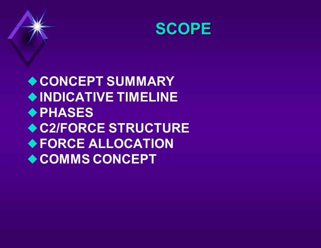 SCOPE uCONCEPT SUMMARY uINDICATIVE TIMELINE uPHASES uC2/FORCE STRUCTURE uFORCE ALLOCATION uCOMMS CONCEPT